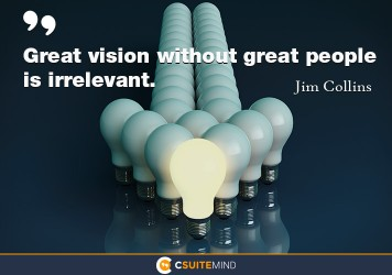 Great vision without great people is irrelevant.