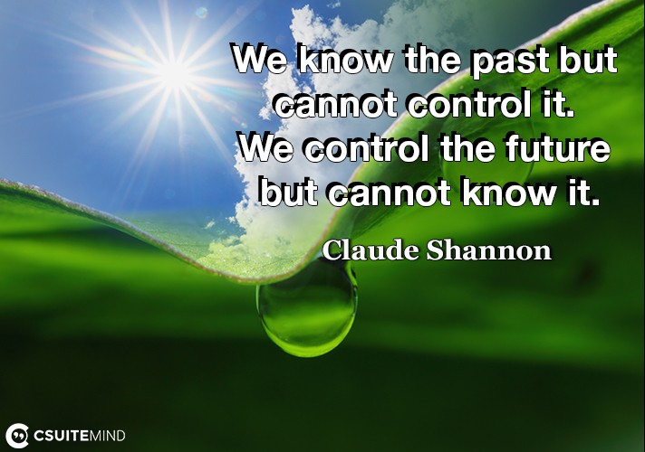 We know the past but cannot control it. We control the future but cannot know it.