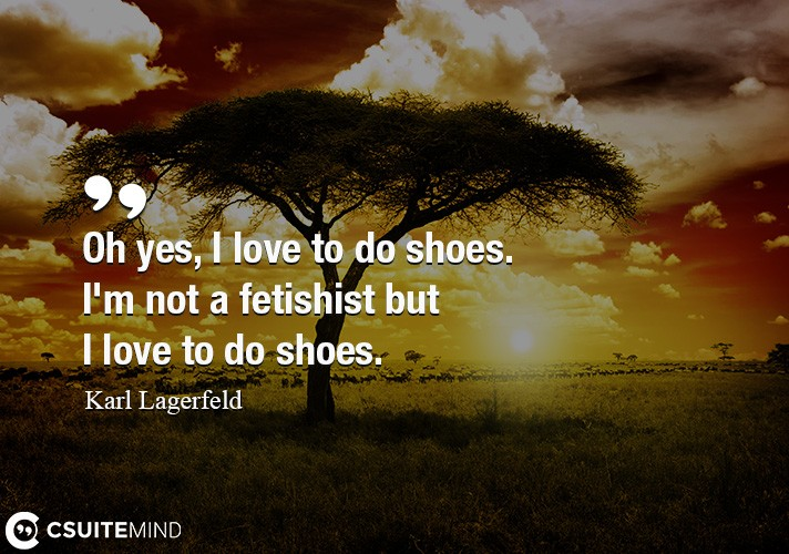 Oh yes, I love to do shoes. I'm not a fetishist but I love to do shoes.