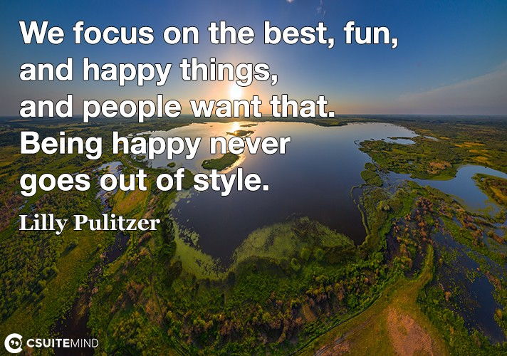 We focus on the best, fun, and happy things, and people want that. Being happy never goes out of style,