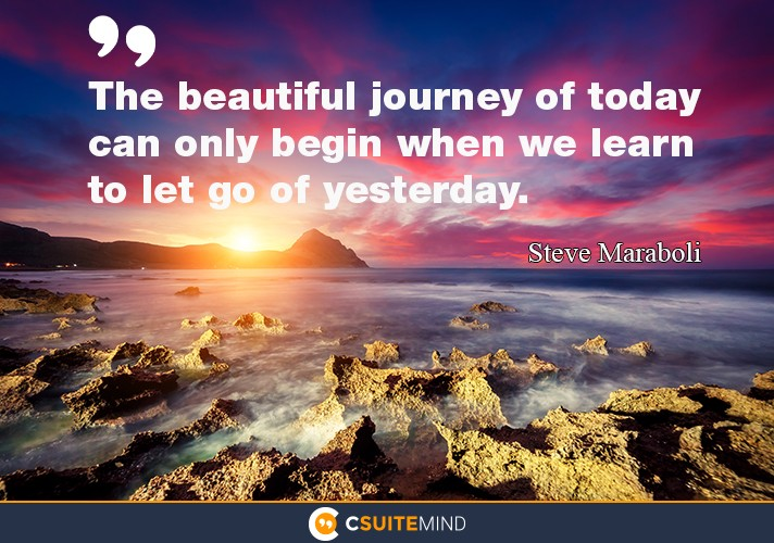 The beautiful journey of today can only begin when we learn to let go of yesterday.