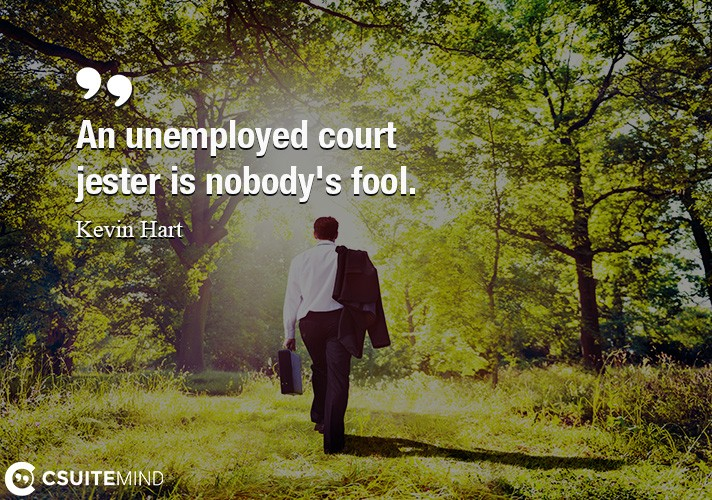 An unemployed court jester is nobody's fool.
