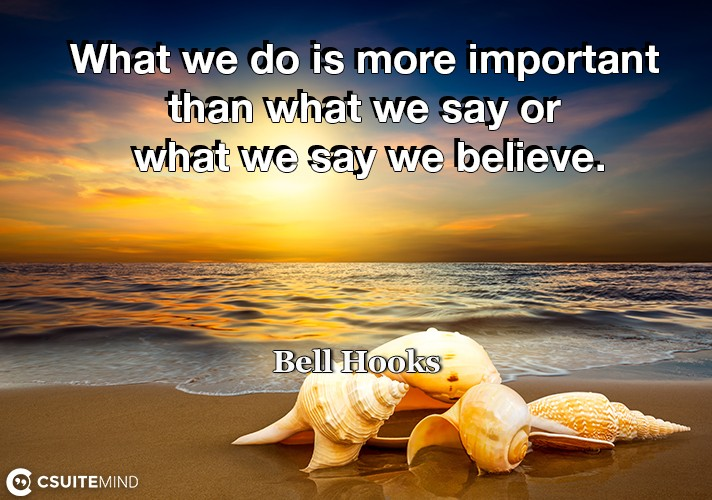 what-we-do-is-more-important-than-what-we-say-or-what-we-say