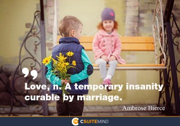 Love, A temporary insanity curable by marriage.
