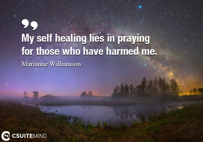 My self healing lies in praying for those who have harmed me.