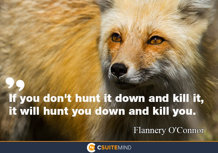 """If you don't hunt it down and kill it, it will hunt you down and kill you."""