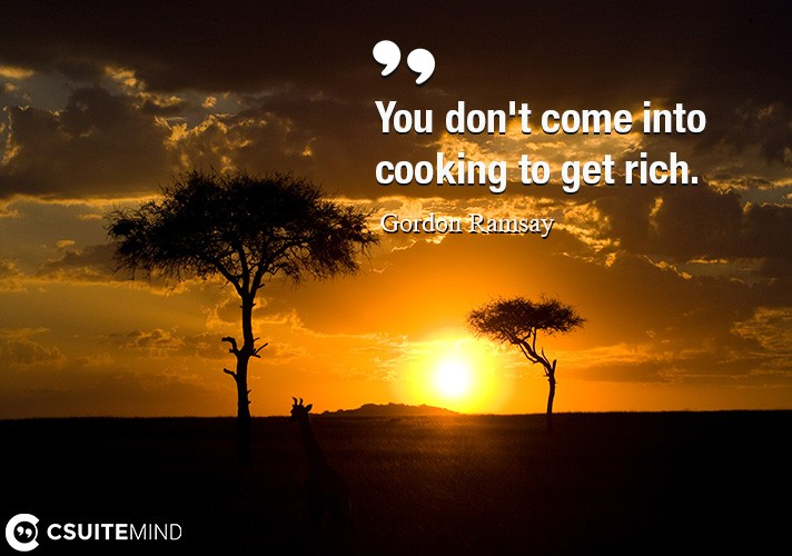 You don't come into cooking to get rich.