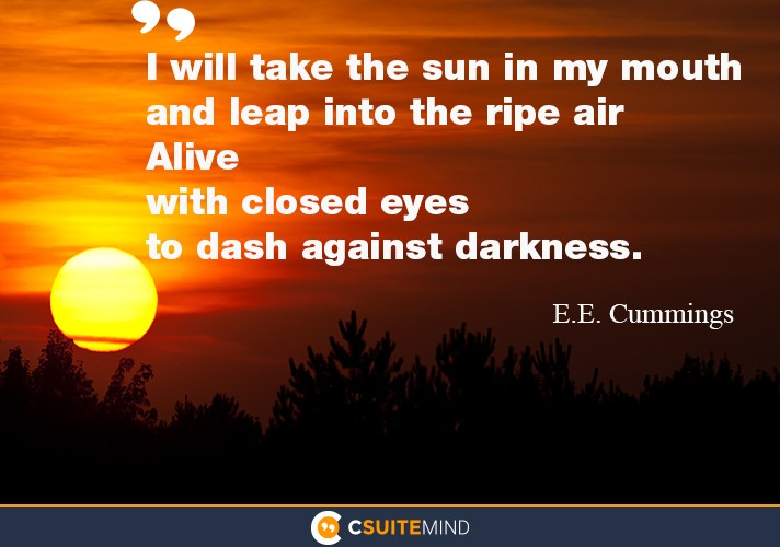 """I will take the sun in my mouth and leap into the ripe air Alive  with closed   eyes to dash against darkness"""