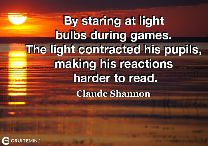 By staring at light bulbs during games. The light contracted his pupils, making his reactions harder to read.
