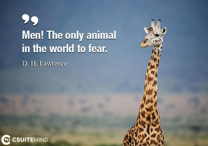 Men! The only animal in the world to fear.