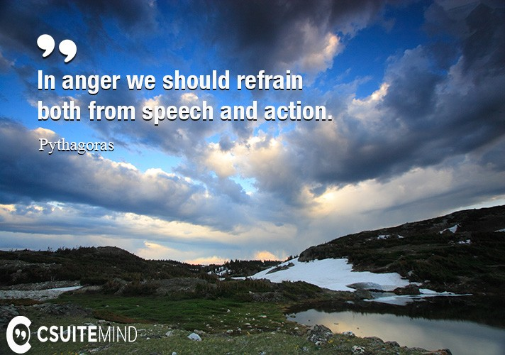 In anger we should refrain both from speech and action.