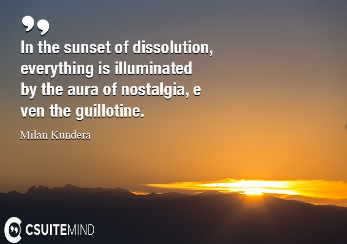 In the sunset of dissolution, everything is illuminated by the aura of nostalgia, even the guillotine.