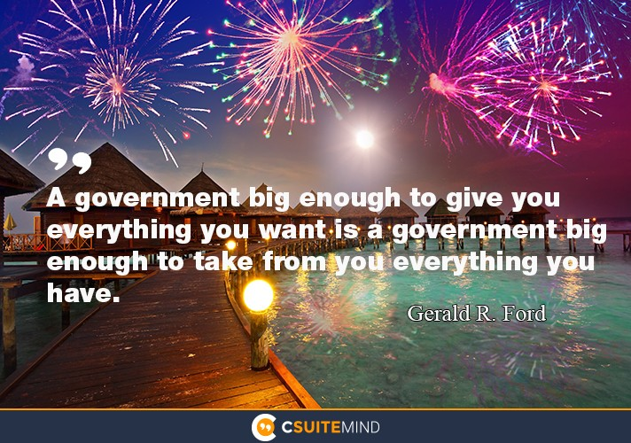A government big enough to give you everything you want is a government big enough to take from you everything you have.""