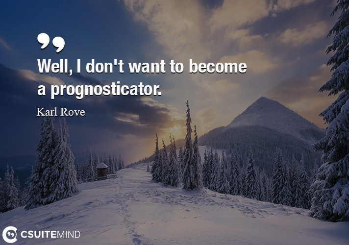 Well, I don't want to become a prognosticator.