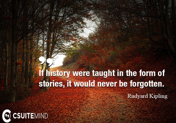 If history were taught in the form of stories, it would never be forgotten.