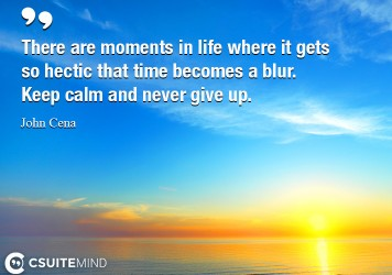 There are moments in life where it gets so hectic that time becomes a blur. Keep calm and never give up.