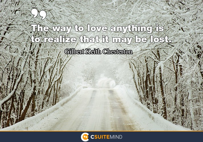 The way to love anything is to realize that it might be lost.