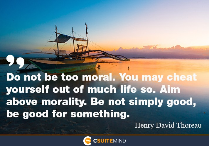 """Do not be too moral. you cheat  yourself out much life so . aim above morality . be not simply good  be good for something"
