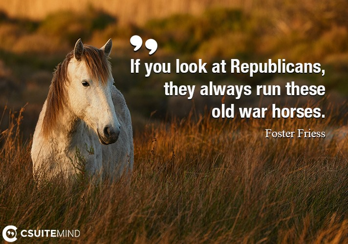 If you look at Republicans, they always run these old war horses.