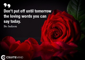 Don't put off until tomorrow the loving words you can say today.