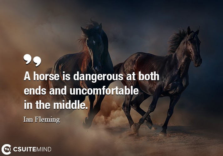 A horse is dangerous at both ends and uncomfortable in the middle.