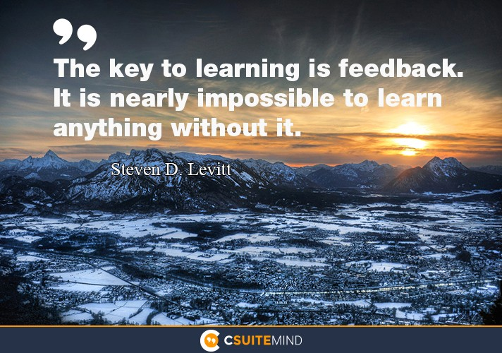 The key to learning is feedback. It is nearly impossible to learn anything without it.