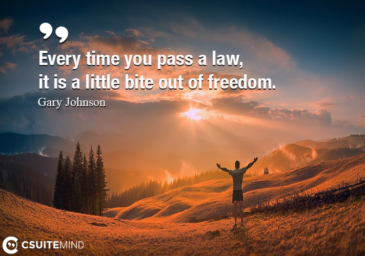Every time you pass a law, it is a little bite out of freedom.