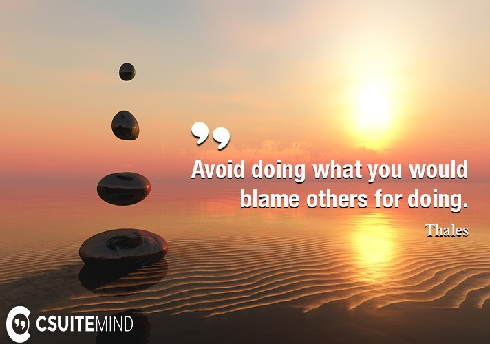 Avoid doing what you would blame others for doing.