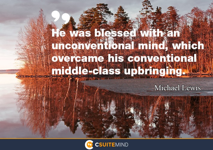 He was blessed with an unconventional mind, which overcame his conventional middle-class upbringing.