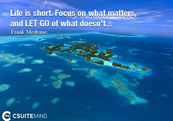 Life is short. Focus on what matters, and LET GO of what doesn't...