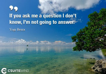 If you ask me a question I don't know, I'm not going to answer.