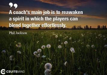 A coach's main job is to reawaken a spirit in which the players can blend together effortlessly.
