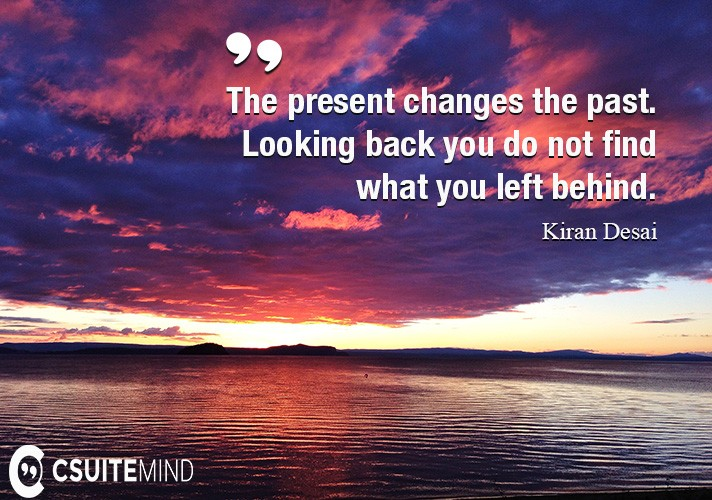 The present changes the past. Looking back you do not find what you left behind.