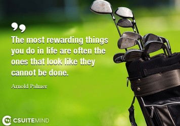 The most rewarding things you do in life are often the ones that look like they cannot be done.