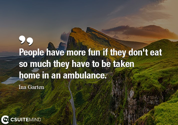 People have more fun if they don't eat so much they have to be taken home in an ambulance.