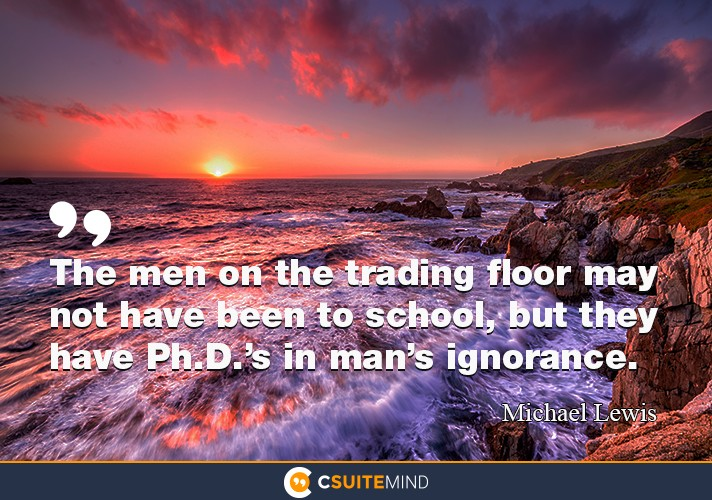 The men on the trading floor may not have been to school, but they have Ph.D.'s in man's ignorance.