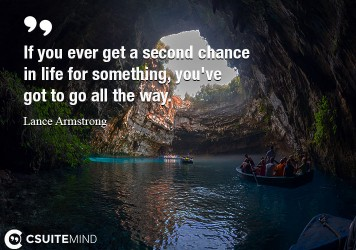If you ever get a second chance in life for something, you've got to go all the way.