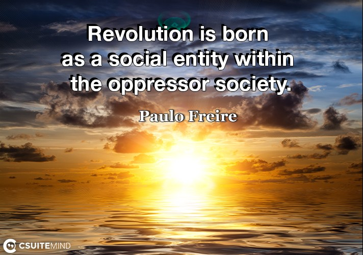 Revolution is born as a social entity within the oppressor society.