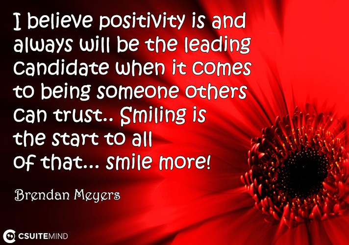 I believe positivity is and always will be the leading candidate when it comes to being someone others can trust.. Smiling is the start to all of that... smile more!
