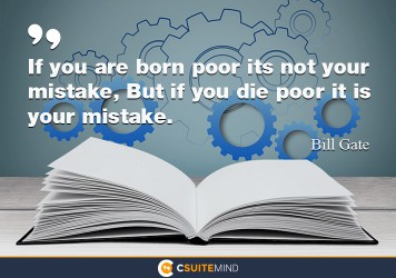 If you are born poor it's not your mistake, But if you die poor its your mistake.