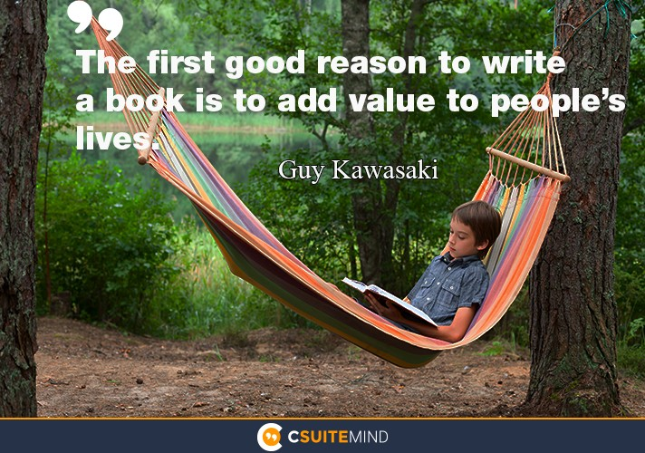 """The first good reason to write a book is to add value to people's lives."""