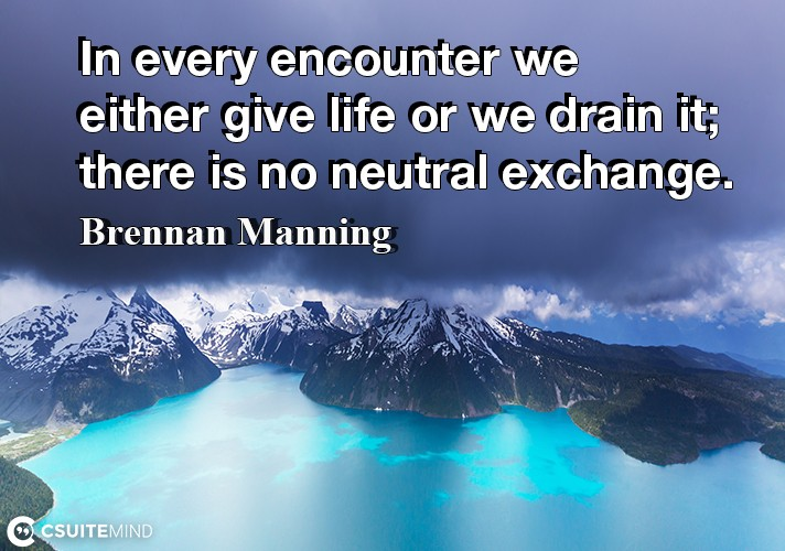 in-every-encounter-we-either-give-life-or-we-drain-it-there