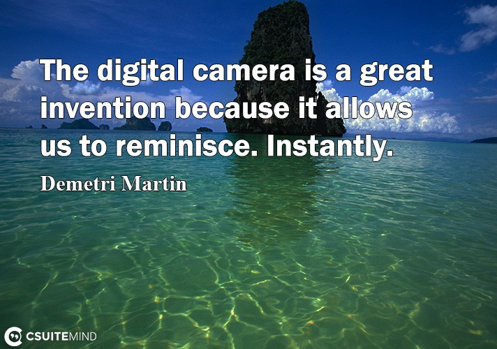 The digital camera is a great invention because it allows us to reminisce. Instantly.
