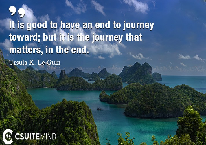 It is good to have an end to journey toward; but it is the journey that matters, in the end.