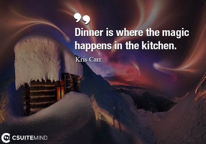 Dinner is where the magic happens in the kitchen.