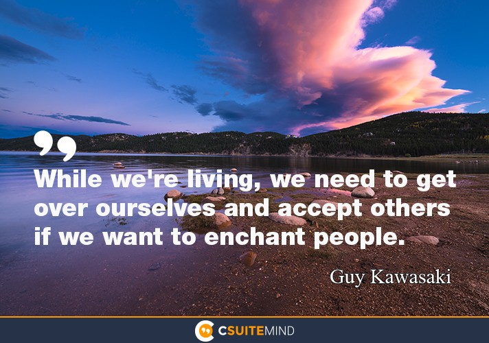 """While we're living, we need to get over ourselves and accept others if we want to enchant people."""