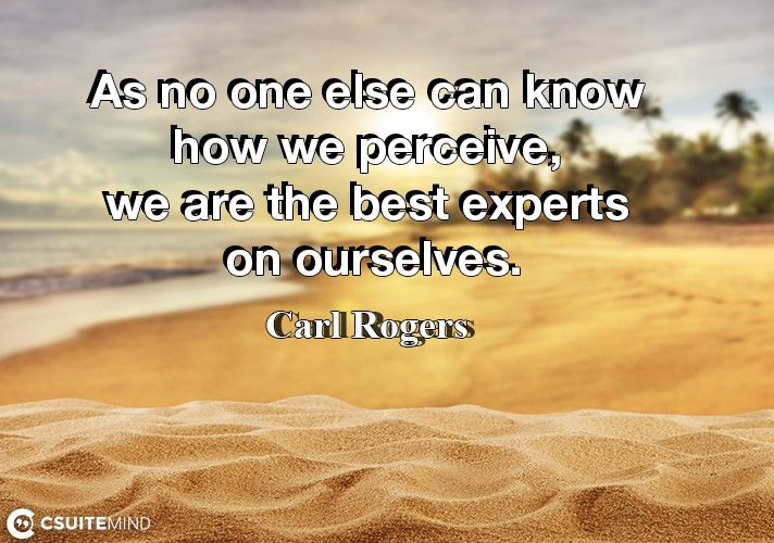 As no one else can know how we perceive, we are the best experts on ourselves.