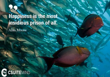 Happiness is the most insidious prison of all.