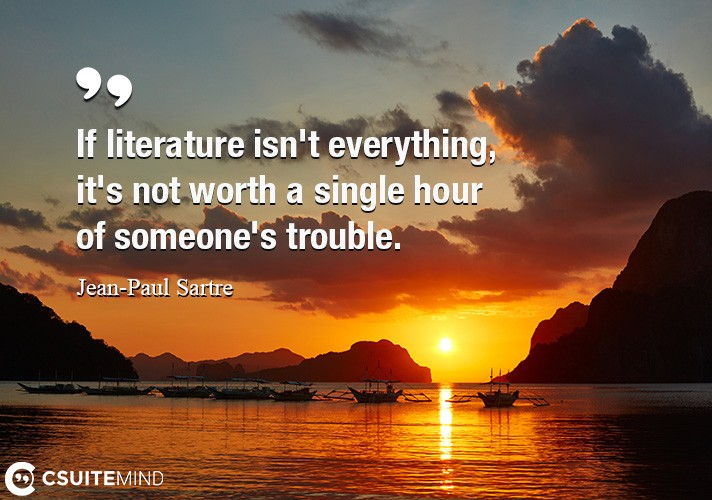 If literature isn't everything, it's not worth a single hour of someone's trouble.