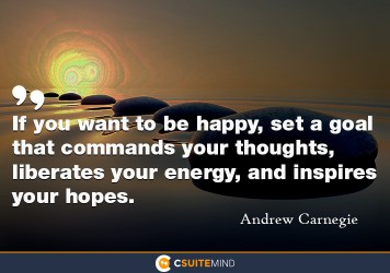 If you want to be happy, set a goal that commands your thoughts, liberates your energy, and inspires your hopes.